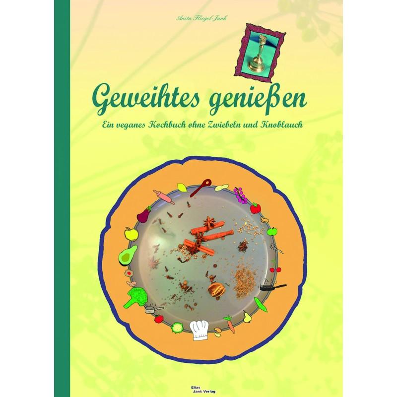 Geweihtes genießen/ ein veganes Kochbuch ohne Zwiebeln und Knoblauch
